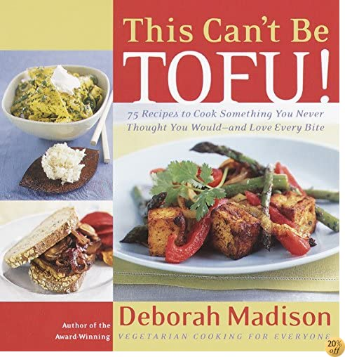 This Can't Be Tofu!: 75 Recipes to Cook Something You Never Thought You Would-and Love Every Bite