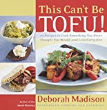 Madison, Deborah: This Can't Be Tofu!: 75 Recipes to Cook Something You Never Thought You Would--and Love Every Bite