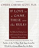 Carter-Scott, Cherie: If Love Is a Game, These Are the Rules: Ten Rules for Finding Love and Creating Long-Lasting, Authentic Relationships