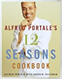 Portale, Alfred: Alfred Portale's Twelve Seasons Cookbook: A Month-by-Month Guide to the Best There is to Eat