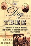 Murgatroyd, Sarah: The Dig Tree : A True Story of Bravery, Insanity, and the Race to Discover Australia's Wild Frontier