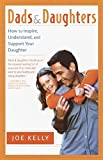 Kelly, Joe: Dads and Daughters: How to Inspire, Understand, and Support Your Daughter When She's Growing Up So Fast