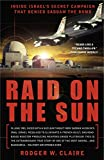 Claire, Rodger: Raid On The Sun: Inside Israel's Secret Campaign That Denied Saddam The Bomb