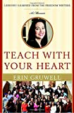 Gruwell, Erin: Teach With Your Heart: Lessons I Learned from the Freedom Writers