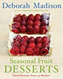 Madison, Deborah: Seasonal Fruit Desserts: From Orchard, Farm, and Market