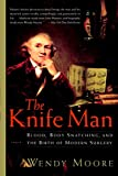 Moore, Wendy: The Knife Man: Blood, Body Snatching, and the Birth of Modern Surgery