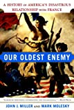 Miller, John J.: Our Oldest Enemy: A History of America's Disastrous Relationship with France