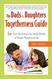 Kelly, Joe: The Dads & Daughters Togetherness Guide: 54 Fun Activities to Help Build a Great Relationship
