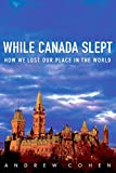 Cohen, Andrew: While Canada Slept: How We Lost Our Place in the World