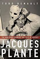 Jacques Plante: The Man Who Changed the Face…