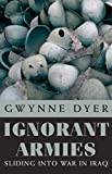 Dyer, Gwynne: Ignorant Armies: Sliding into War in Iraq