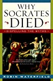 Waterfield, Robin: Why Socrates Died: Dispelling the Myths