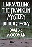 Woodman, David C.: Unravelling the Franklin Mystery: Inuit Testimony