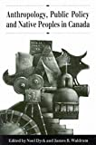 Dyck, Noel: Anthropology, Public Policy, and Native Peoples in Canada