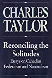 Taylor, Charles: Reconciling the Solitudes: Essays on Canadian Federalism and Nationalism