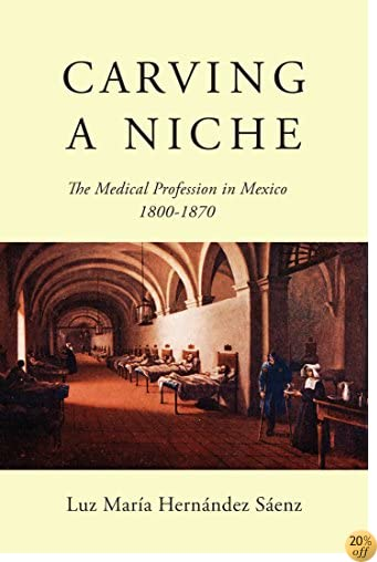 TCarving a Niche: The Medical Profession in Mexico, 1800-1870 (McGill-Queen's/Associated Medical Services Studies in the History of Medicine, H)