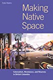 Harris, R. Cole: Making Native Space: Colonialism, Resistance, and Reserves in British Columbia