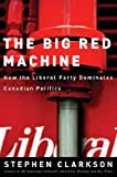 Clarkson, Stephen: The Big Red Machine: How the Liberal Party Dominates Canadian Politics