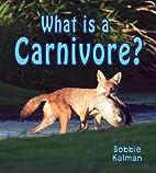 What Is a Carnivore? by Bobbie Kalman