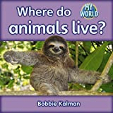 Kalman, Bobbie: Where Do Animals Live? (My World, Level H)