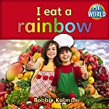 Kalman, Bobbie: I Eat a Rainbow (Bobbie Kalman's Leveled Readers: My World: A)