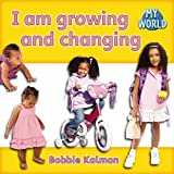 Kalman, Bobbie: I Am Growing and Changing (Bobbie Kalman's Leveled Readers: My World: C)