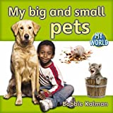 Kalman, Bobbie: My Big and Small Pets (Bobbie Kalman's Leveled Readers: My World: D)