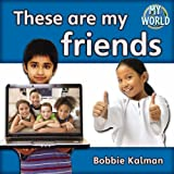 Kalman, Bobbie: These Are My Friends (Bobbie Kalman's Leveled Readers: My World: F)