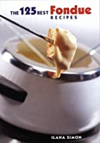 The 125 Best Fondue Recipes by Ilana Simon