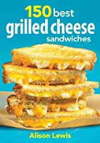 150 Best Grilled Cheese Sandwiches by Alison…