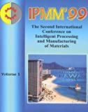 International Conference on Intelligent Processing and Manufacturing O: Ipmm&#39;99: Proceedings of the Second International Conference on Intelligent Processing and Manufacturing of Materials