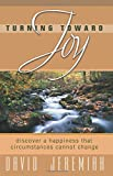 Jeremiah, David: Turning Toward Joy: Discover a Happiness That Circumstances Cannot Change