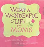 What a Wonderful Life for Moms Celebrating the Wonder and Joy of Motherhood