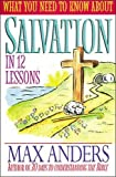 Anders, Max: What You Need To Know About Salvation In 12 Lessons The What You Need To Know Study Guide Series