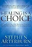 Arterburn, Stephen: Healing Is a Choice: 10 Decisions That Will Transform Your Life And 10 Lies That Can Prevent You from Making Them