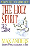 Anders, Max: What You Need to Know About the Holy Spirit in 12 Lessons