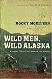 Mcelveen, Rocky: Wild Men, Wild Alaska: Finding What Lies Beyond the Limits