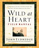 Eldredge, John: Wild at Heart Field Manual: A Personal Guide to Discovering the Secret of Your Masculine Soul