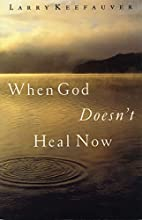 When God Doesn't Heal Now by Larry Keefauver