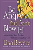 Bevere, Lisa: Be Angry: But Don't Blow It! Maintaining Your Passion Without Losing Your Cool