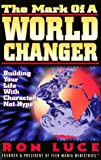 Luce, Ron: The Mark of a Worldchanger: Building Your Life With Character, Not Hype