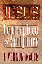 Jesus: Centerpiece of Scripture by J. Vernon…