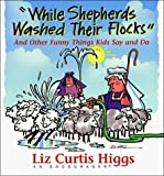 Liz Curtis Higgs: While Shepherds Washed Their Flocks: And Other Funny Things Kids Say and Do