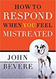 Bevere, John: How to Respond When You Feel Mistreated