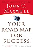 John C. Maxwell: Your Road Map for Success: You Can Get There from Here [ YOUR ROAD MAP FOR SUCCESS: YOU CAN GET THERE FROM HERE BY Maxwell, John C. ( Author ) Oct-03-2006