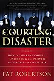 Robertson, Pat: Courting Disaster: How the Supreme Court is Usurping the Power of Congress and the People