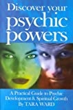 Ward, Tara: Discover Your Psychic Powers: A Practical Guide to Psychic Development &amp; Spiritual Growth