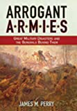 Perry, James M.: Arrogant Armies: Great Military Disasters And the Generals Behind Them
