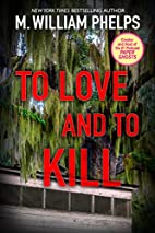 To Love and To Kill by M. William Phelps