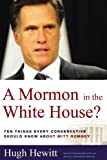 Hugh Hewitt: A Mormon in the White House? Ten Things Every Conservative Should Know about Mitt Romney